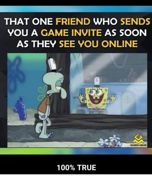 Anaconda, Funny, and Soon...: THAT ONE FRIEND WHO SENDS  YOU A GAME INVITE AS SOON  AS THEY SEE YOU ONLINE  0o  100% TRUE