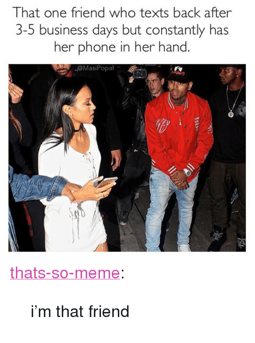 """Meme, Phone, and Target: That one friend who texts back after  3-5 business days but constantly has  her phone in her hand  @MasiPopat <p><a href=""""http://thats-so-meme.info/post/159473037782/im-that-friend"""" class=""""tumblr_blog"""" target=""""_blank"""">thats-so-meme</a>:</p>  <blockquote><p>i'm that friend</p></blockquote>"""