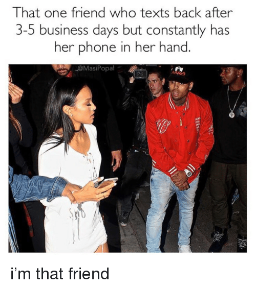 Phone, Business, and Texts: That one friend who texts back after  3-5 business days but constantly has  her phone in her hand  @MasiPopat <p>i'm that friend</p>