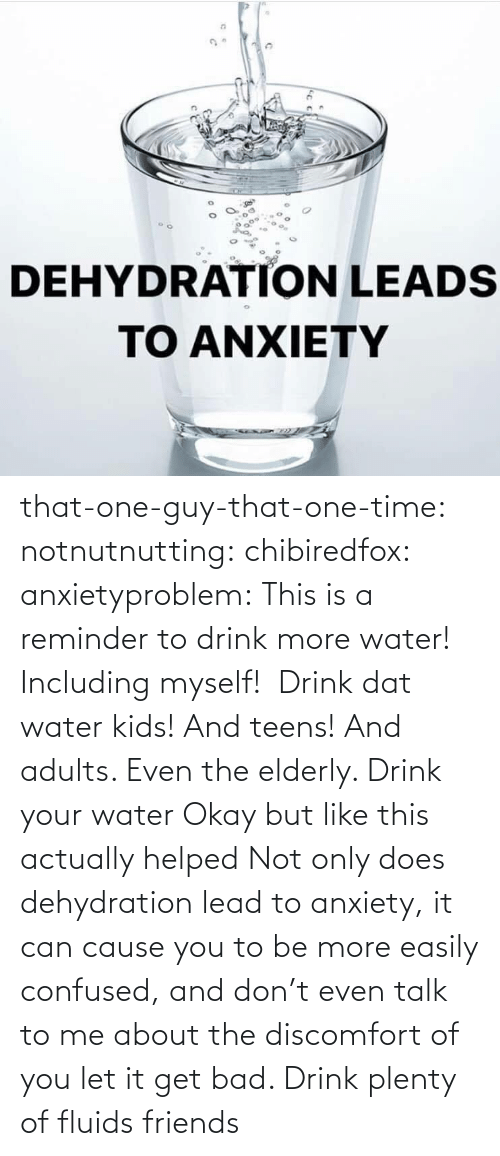 To Be: that-one-guy-that-one-time:  notnutnutting:  chibiredfox:  anxietyproblem: This is a reminder to drink more water! Including myself!    Drink dat water kids! And teens! And adults. Even the elderly.       Drink your water    Okay but like this actually helped     Not only does dehydration lead to anxiety, it can cause you to be more easily confused, and don't even talk to me about the discomfort of you let it get bad. Drink plenty of fluids friends