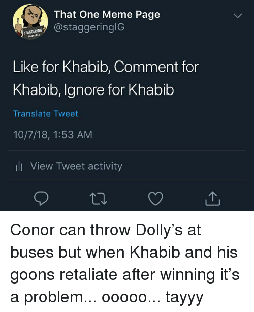 Meme, Translate, and Trendy: That One Meme Page  RggeringIG  STAGGERING  Like for Khabib, Comment for  Khabib, Ignore for Khabib  Translate Tweet  10/7/18, 1:53 AM  ll View Tweet activity Conor can throw Dolly's at buses but when Khabib and his goons retaliate after winning it's a problem... ooooo... tayyy