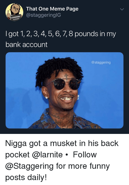 meme page: That One Meme Page  STAGGERING  96-291845  taggeringIG  I got 1, 2,3, 4, 5, 6, 7, 8 pounds in my  bank account  @staggering Nigga got a musket in his back pocket @larnite • ➫➫➫ Follow @Staggering for more funny posts daily!