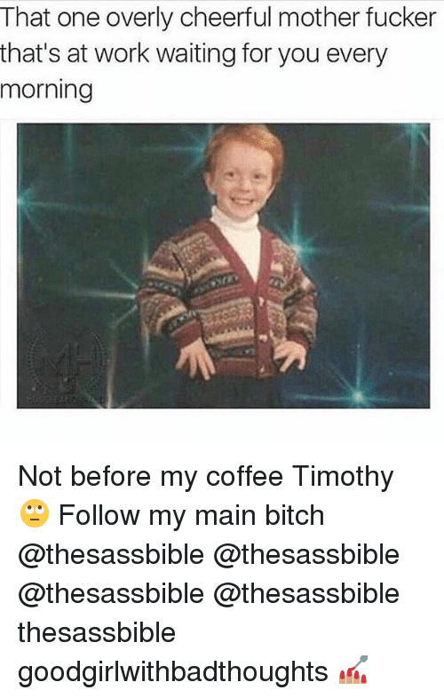 Main Bitch: That one overly cheerful mother fucker  that's at work waiting for you every  morning Not before my coffee Timothy 🙄 Follow my main bitch @thesassbible @thesassbible @thesassbible @thesassbible thesassbible goodgirlwithbadthoughts 💅🏽