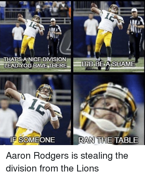 Rodgering: THAT SEA NICE DIVISION  BE A SHAME  LEAD YOU HAVE THERE  D  RAN THE TABLE  IF SOMEONE Aaron Rodgers is stealing the division from the Lions