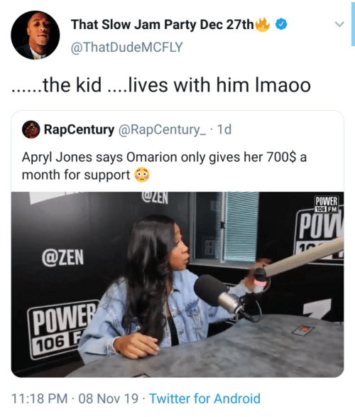 Gives: That Slow Jam Party Dec 27th  @ThatDudeMCFLY  .the kid ...lives with him Imaoo  RapCentury @RapCentury_ · 1d  Apryl Jones says Omarion only gives her 700$ a  month for support O  @ZEN  POWER  106 FM  POV  @ZEN  POWER  106 F  11:18 PM · 08 Nov 19 · Twitter for Android