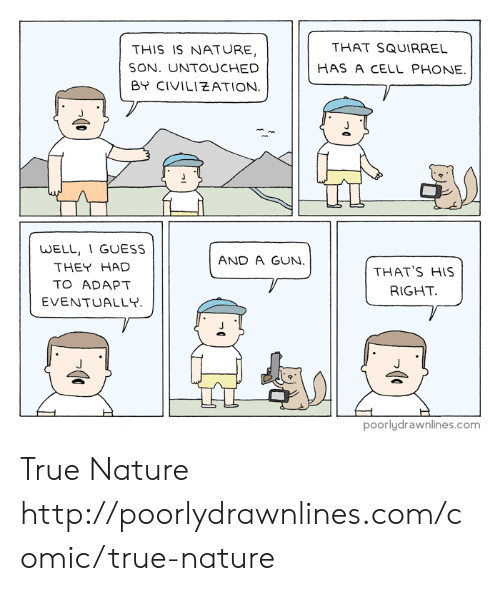 cell phone: THAT SQUIRRE  HAS A CELL PHONE.  THIS IS NATURE,  SON. UNTOUCHED  BY CIVILIEATION  WELL, 1 GUESS  THEY HAD  TO ADAPT  EVENTUALLY  AND A GUN  THAT'S HIS  RIGHT  poorlydrawnlines.com True Nature http://poorlydrawnlines.com/comic/true-nature