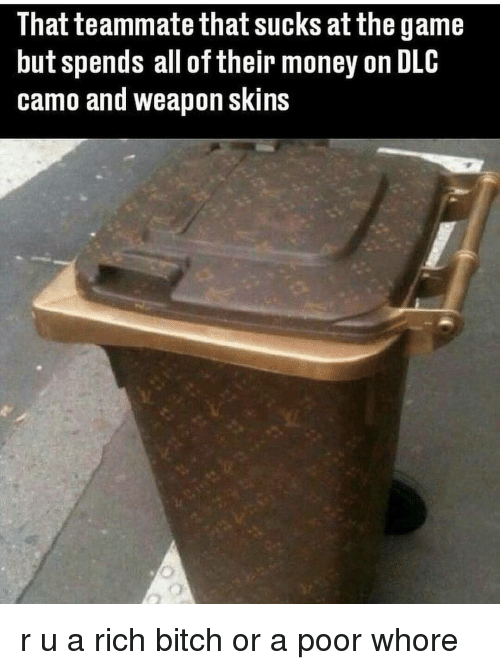 Whoreing: That teammate that sucks at the game  but spends all of their money on DLC  camo and weapon skins r u a rich bitch or a poor whore