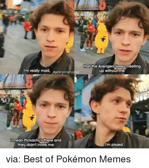 Funny, Memes, and Pokemon: that the Avengers keep meeting  up withoutime  I'm really mad, apeter  mean Pickachu'sthere and  they didn't invite me  I'm pissed via: Best of Pokémon Memes