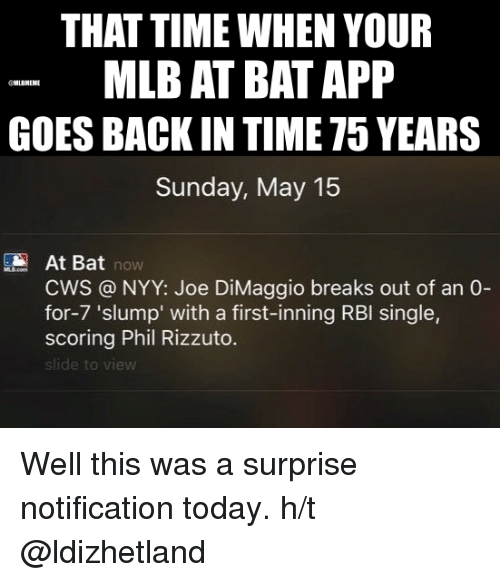 Mlb, Apps, and Break: THAT TIME WHEN YOUR  MLB AT BAT APP  LBMEME  GOES BACK IN TIME T5 YEARS  Sunday, May 15  At Bat  NOW  CWS NYY: Joe DiMaggio breaks out of an 0-  for-7 'slump' with a first-inning RBI single,  scoring Phil Rizzuto.  slide to Well this was a surprise notification today.  h/t @ldizhetland