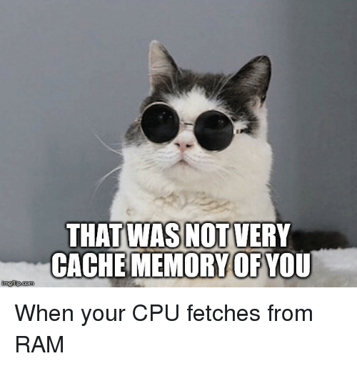 cpu: THAT WAS NOT VERY  CACHE MEMORY OFYOU When your CPU fetches from RAM