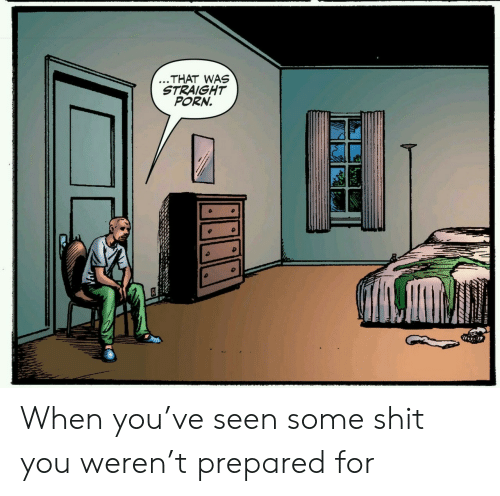 Shit, Porn, and You: ...THAT WAS  STRAIGHT  PORN. When you've seen some shit you weren't prepared for