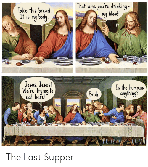 Drinking: That wine you're drinking -  my blood!  Take this bread.  It is my body.  PFT!  Jesus, Jesus!  We're trying to  eat here!  Is the hummus  anything?  Bruh.  C0OPERAAI COM The Last Supper