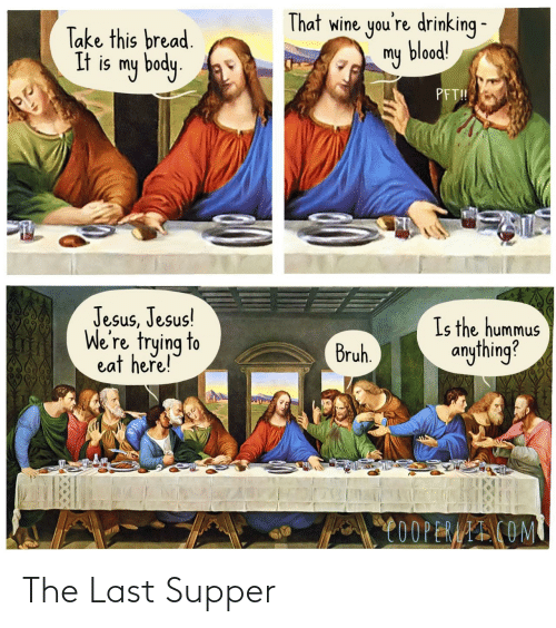 Drinking: That wine you're drinking -  my blood!  Take this bread.  It is my body.  PFT!  Jesus, Jesus!  We're trying to  eat heře!  Is the hummus  anything?  Bruh.  C0OPERAAI COM The Last Supper