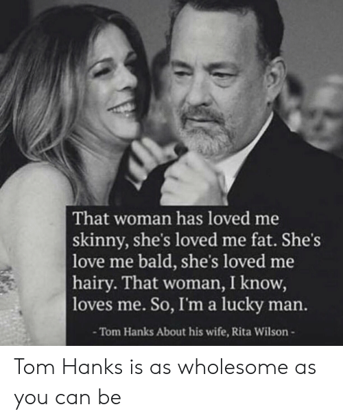 Tom Hanks: That woman has loved me  skinny, she's loved me fat. She's  love me bald, she's loved me  hairy. That woman, I know,  loves me. So, I'ma lucky man.  -Tom Hanks About his wife, Rita Wilson- Tom Hanks is as wholesome as you can be
