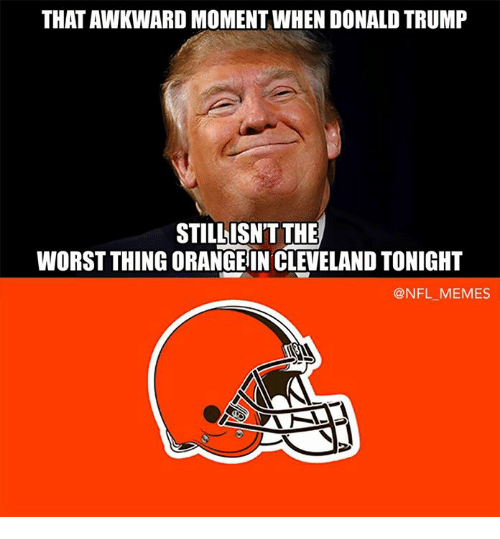 Meme, Memes, and Nfl: THATAWKWARD MOMENT WHEN DONALDTRUMP  STILL ISN'T THE  WORST THING ORANGEIN CLEVELAND TONIGHT  @NFL MEMES