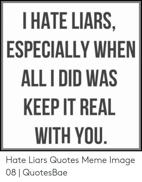 THATE LIARS ESPECIALLY WHEN ALL I DID WAS KEEP IT REAL WITH ...