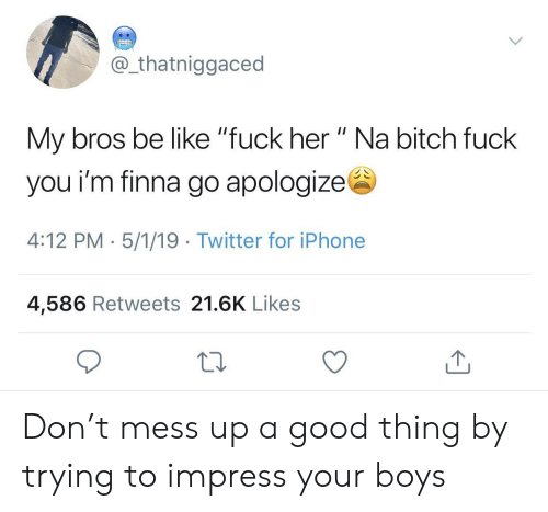 """mess up: @ thatniggaced  My bros be like """"fuck her """" Na bitch fuck  you i'm finna go apologizes  4:12 PM- 5/1/19 Twitter for iPhone  4,586 Retweets 21.6K Likes Don't mess up a good thing by trying to impress your boys"""