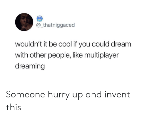Cool, Dream, and Be Cool: @_thatniggaced  wouldn't it be cool if you could dream  with other people, like multiplayer  dreaming Someone hurry up and invent this