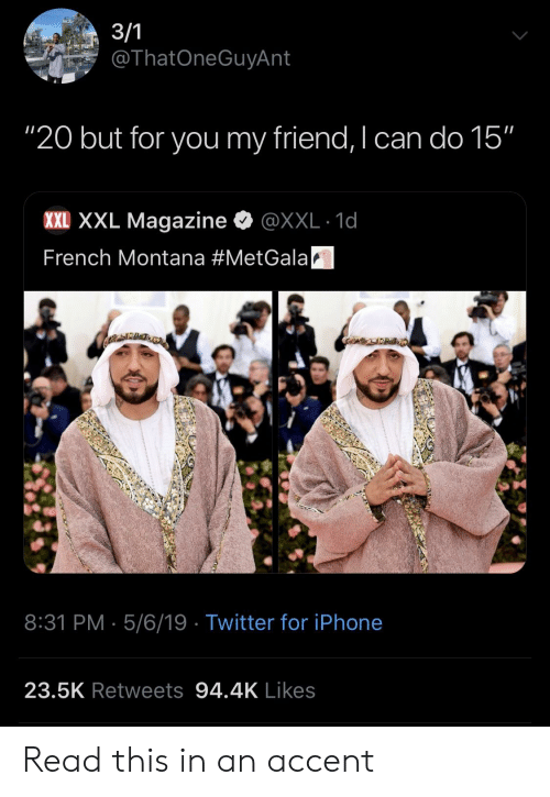 """French Montana: ThatOneGuyAnt  """"20 but for you my friend, I can do 15""""  XXE XXL Magazine e》 @XXL·1d  French Montana #MetGalaA  8:31 PM 5/6/19 Twitter for iPhone  23.5K Retweets 94.4K Likes Read this in an accent"""