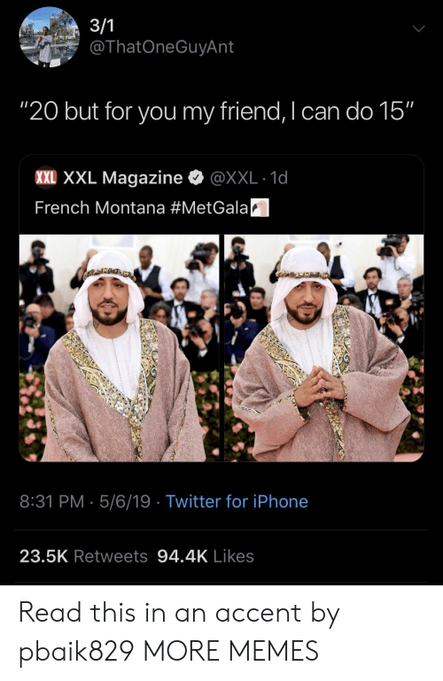 """French Montana: ThatOneGuyAnt  """"20 but for you my friend, I can do 15""""  XXE XXL Magazine·@XXL-1d  French Montana #MetGalaA  8:31 PM 5/6/19 Twitter for iPhone  23.5K Retweets 94.4K Likes Read this in an accent by pbaik829 MORE MEMES"""