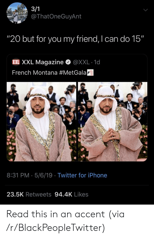 """French Montana: ThatOneGuyAnt  """"20 but for you my friend, I can do 15""""  XXE XXL Magazine·@XXL-1d  French Montana #MetGalaA  8:31 PM 5/6/19 Twitter for iPhone  23.5K Retweets 94.4K Likes Read this in an accent (via /r/BlackPeopleTwitter)"""