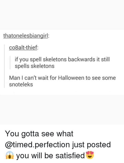 Halloween, Memes, and 🤖: thatonelesbiangirl  co8alt-thief:  if you spell skeletons backwards it still  spells skeletons  Man I can't wait for Halloween to see some  snoteleks You gotta see what @timed.perfection just posted😱 you will be satisfied😍