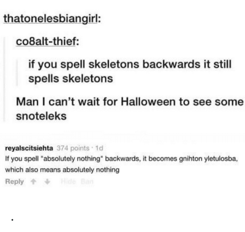 """Halloween, Thief, and Hide: thatonelesbiangirl:  co8alt-thief:  if you spell skeletons backwards it still  spells skeletons  Man I can't wait for Halloween to see some  snoteleks  reyalscitsiehta 374 points 1d  If you spell """"absolutely nothing"""" backwards, it becomes gnihton yletulosba,  which also means absolutely nothing  Hide Ban  Reply ."""