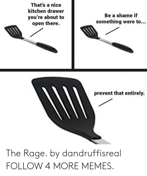 the rage: That's a nice  kitchen drawer  Be a shame if  you're about to  open there.  something were to...  prevent that entirely. The Rage. by dandruffisreal FOLLOW 4 MORE MEMES.