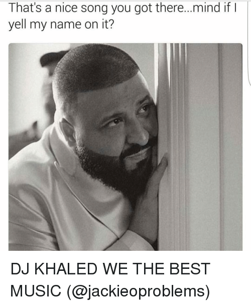 We the Best: That's a nice song you got there... mind if  I  yell my name on it? DJ KHALED WE THE BEST MUSIC (@jackieoproblems)