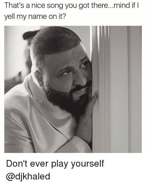 Dont Ever Play Yourself: That's a nice song you got there...mind if I  yell my name on it? Don't ever play yourself @djkhaled