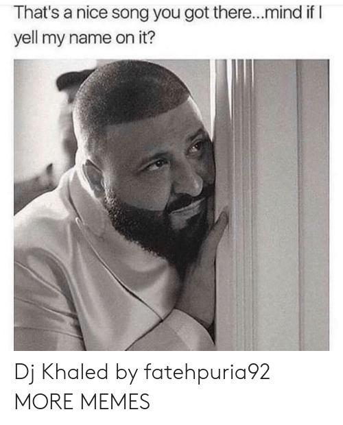 Dank, DJ Khaled, and Memes: That's a nice song you got there...mind if l  yell my name on it? Dj Khaled by fatehpuria92 MORE MEMES