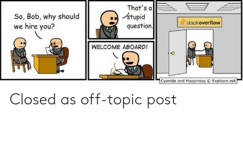 Explosm Net: That's a  stupid  question  So, Bob, why should  we hire you?  stackoverflow  WELCOME ABOARD!  Cyanide and Happiness  Explosm.net Closed as off-topic post