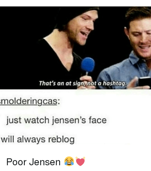 a hashtag: That's an at sign not a hashtag.  molderingcas  just watch jensen's face  will always reblog Poor Jensen 😂💓