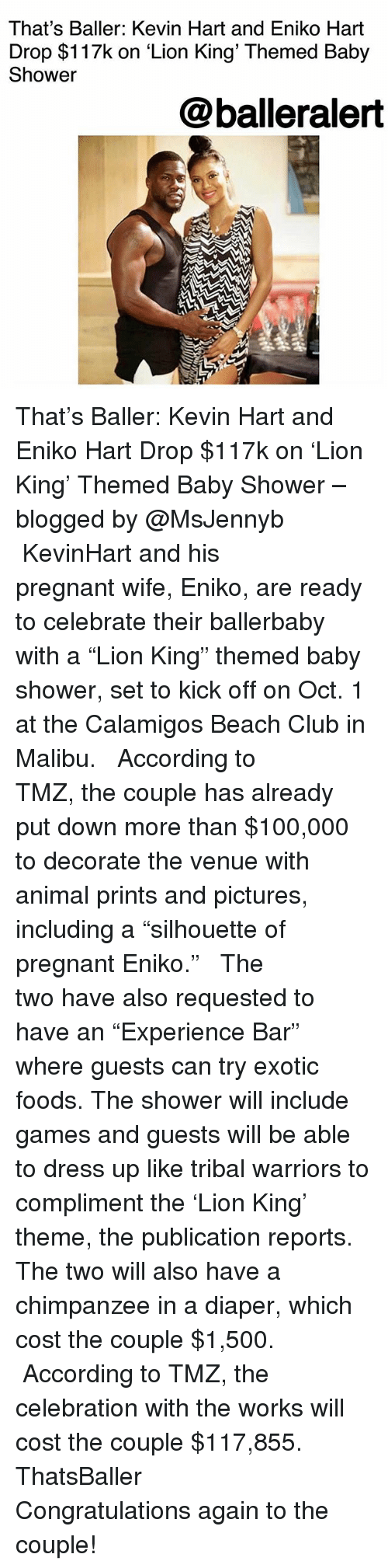 """malibu: That's Baller: Kevin Hart and Eniko Hart  Drop $117k on 'Lion King' Themed Baby  Shower  @balleralert That's Baller: Kevin Hart and Eniko Hart Drop $117k on 'Lion King' Themed Baby Shower – blogged by @MsJennyb ⠀⠀⠀⠀⠀⠀⠀ ⠀⠀⠀⠀⠀⠀⠀ KevinHart and his pregnant wife, Eniko, are ready to celebrate their ballerbaby with a """"Lion King"""" themed baby shower, set to kick off on Oct. 1 at the Calamigos Beach Club in Malibu. ⠀⠀⠀⠀⠀⠀⠀ ⠀⠀⠀⠀⠀⠀⠀ According to TMZ, the couple has already put down more than $100,000 to decorate the venue with animal prints and pictures, including a """"silhouette of pregnant Eniko."""" ⠀⠀⠀⠀⠀⠀⠀ ⠀⠀⠀⠀⠀⠀⠀ The two have also requested to have an """"Experience Bar"""" where guests can try exotic foods. The shower will include games and guests will be able to dress up like tribal warriors to compliment the 'Lion King' theme, the publication reports. The two will also have a chimpanzee in a diaper, which cost the couple $1,500. ⠀⠀⠀⠀⠀⠀⠀ ⠀⠀⠀⠀⠀⠀⠀ According to TMZ, the celebration with the works will cost the couple $117,855. ThatsBaller ⠀⠀⠀⠀⠀⠀⠀ ⠀⠀⠀⠀⠀⠀⠀ Congratulations again to the couple!"""