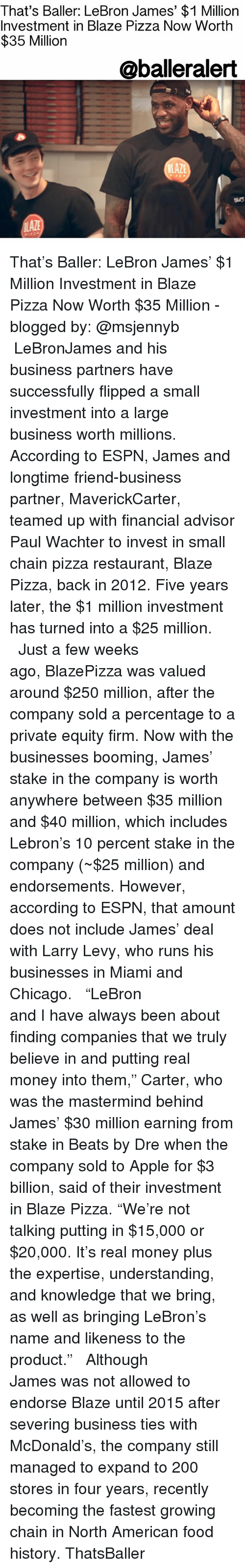 "Beats by Dre: That's Baller: LeBron James' $1 Million  Investment in Blaze Pizza Now Worth  $35 Milliorn  @balleralert  LAZE That's Baller: LeBron James' $1 Million Investment in Blaze Pizza Now Worth $35 Million - blogged by: @msjennyb ⠀⠀⠀⠀⠀⠀⠀⠀⠀ ⠀⠀⠀⠀⠀⠀⠀⠀⠀ LeBronJames and his business partners have successfully flipped a small investment into a large business worth millions. According to ESPN, James and longtime friend-business partner, MaverickCarter, teamed up with financial advisor Paul Wachter to invest in small chain pizza restaurant, Blaze Pizza, back in 2012. Five years later, the $1 million investment has turned into a $25 million. ⠀⠀⠀⠀⠀⠀⠀⠀⠀ ⠀⠀⠀⠀⠀⠀⠀⠀⠀ Just a few weeks ago, BlazePizza was valued around $250 million, after the company sold a percentage to a private equity firm. Now with the businesses booming, James' stake in the company is worth anywhere between $35 million and $40 million, which includes Lebron's 10 percent stake in the company (~$25 million) and endorsements. However, according to ESPN, that amount does not include James' deal with Larry Levy, who runs his businesses in Miami and Chicago. ⠀⠀⠀⠀⠀⠀⠀⠀⠀ ⠀⠀⠀⠀⠀⠀⠀⠀⠀ ""LeBron and I have always been about finding companies that we truly believe in and putting real money into them,"" Carter, who was the mastermind behind James' $30 million earning from stake in Beats by Dre when the company sold to Apple for $3 billion, said of their investment in Blaze Pizza. ""We're not talking putting in $15,000 or $20,000. It's real money plus the expertise, understanding, and knowledge that we bring, as well as bringing LeBron's name and likeness to the product."" ⠀⠀⠀⠀⠀⠀⠀⠀⠀ ⠀⠀⠀⠀⠀⠀⠀⠀⠀ Although James was not allowed to endorse Blaze until 2015 after severing business ties with McDonald's, the company still managed to expand to 200 stores in four years, recently becoming the fastest growing chain in North American food history. ThatsBaller"
