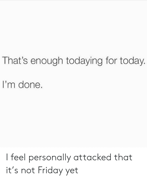 Girl Memes: That's enough todaying for today.  I'm done. I feel personally attacked that it's not Friday yet
