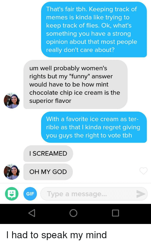 """Chocolate Chip: That's fair tbh. Keeping track of  memes is kinda like trying to  keep track of flies. Ok, what's  something you have a strong  opinion about that most people  really don't care about?  um well probably women's  rights but my """"funny"""" answer  would have to be how mint  chocolate chip ice cream is the  superior flavor  With a favorite ice cream as ter-  rible as that I kinda regret giving  you guys the right to vote tbh  I SCREAMED  OH MY GOD  GIF  Type a message.. I had to speak my mind"""
