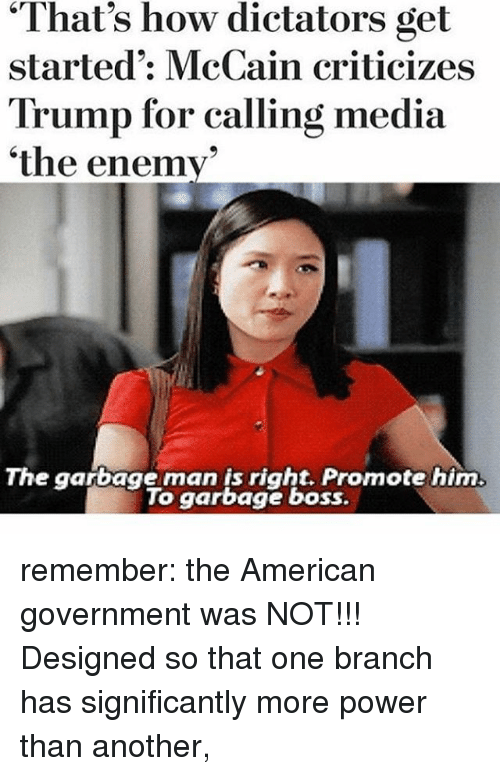 "Memes, American, and Power: ""That's how dictators get  started: McCain criticizes  Trump for calling media  the enemy  The garbage man is right. Promote him.  To garbage boss. remember: the American government was NOT!!! Designed so that one branch has significantly more power than another,"