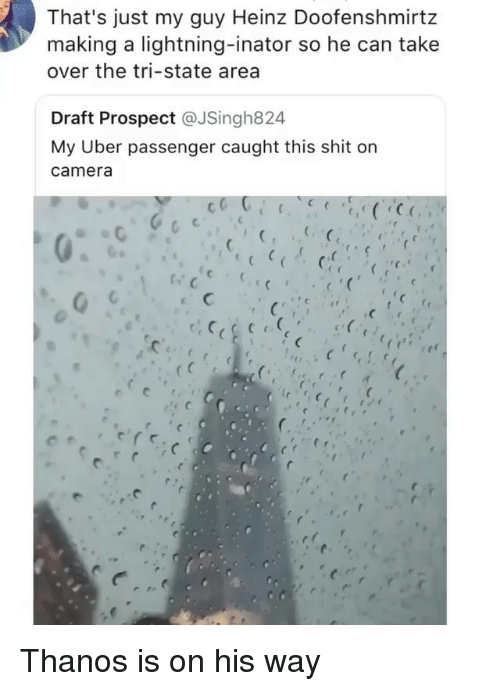 Memes, Shit, and Uber: That's just my guy Heinz Doofenshmirtz  making a lightning-inator so he can take  over the tri-state area  Draft Prospect @JSingh824  My Uber passenger caught this shit on  camera  rtr  (c Thanos is on his way