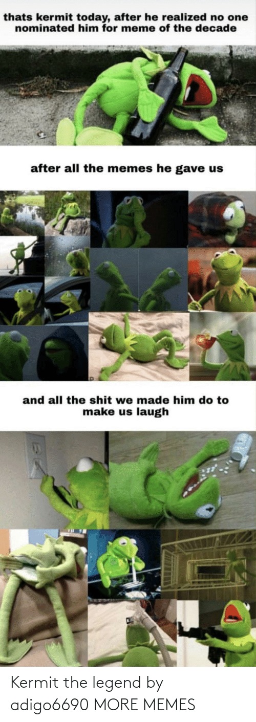 Gave: thats kermit today, after he realized no one  nominated him for meme of the decade  after all the memes he gave us  and all the shit we made him do to  make us laugh Kermit the legend by adigo6690 MORE MEMES