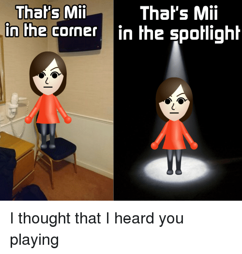 Funny, Thought, and You: That's Mii  in the corner in the spotlight  Thal's Mii I thought that I heard you playing