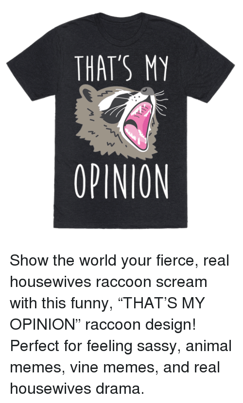 "Funny, Memes, and Scream: THAT'S MY  OPINION Show the world your fierce, real housewives raccoon scream with this funny, ""THAT'S MY OPINION"" raccoon design! Perfect for feeling sassy, animal memes, vine memes, and real housewives drama."