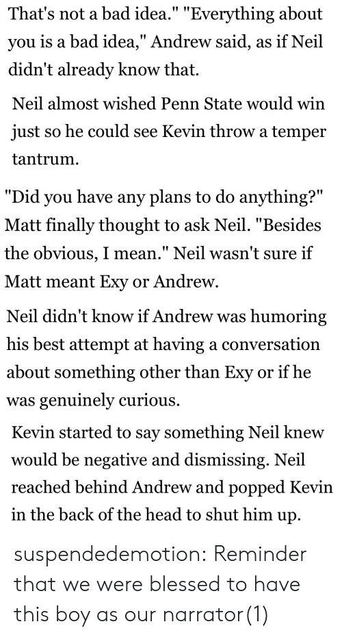 """Penn State: That's not a bad idea."""" """"Everything about  you is a bad idea,"""" Andrew said, as if Neil  didn't already know that.   Neil almost wished Penn State would win  just so he could see Kevin throw a temper  tantrum.   """"Did you have any plans to do anything?""""  Matt finally thought to ask Neil. """"Beside:s  the obvious, I mean."""" Neil wasn't sure if  Matt meant Exy or Andrew   Neil didn't know if Andrew was humoring  his best attempt at having a conversation  about something other than Exy or if he  was genuinely curious.   Kevin started to say something Neil knew  would be negative and dismissing. Neil  reached behind Andrew and popped Kevin  in the back of the head to shut him up suspendedemotion:  Reminder that we were blessed to have this boy as our narrator(1)"""