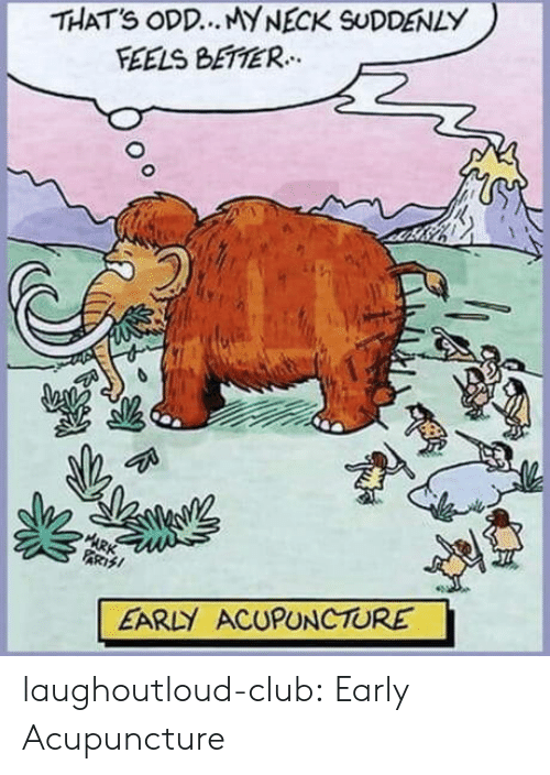 Club, Tumblr, and Acupuncture: THATS ODD.. MYNECK SUDDENLY  FEELS BETTER.  ARK  PARTSI  EARLY ACUPUNCTURE laughoutloud-club:  Early Acupuncture