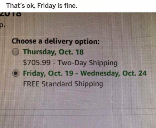 Friday, Free, and Wednesday: That's ok, Friday is fine.  D.  Choose a delivery option:  () Thursday, Oct. 18  $705.99 Two-Day Shipping  ⓔ Friday, Oct. 19-Wednesday, Oct. 24  FREE Standard Shipping