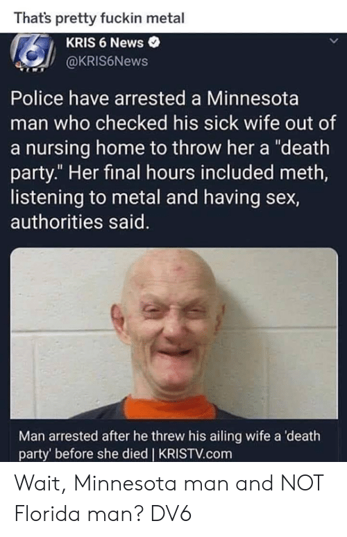 "Florida Man, Memes, and News: Thats pretty fuckin metal  KRIS 6 News  @KRIS6News  Police have arrested a Minnesota  man who checked his sick wife out of  a nursing home to throw her a ""death  party."" Her final hours included meth,  listening to metal and having sex,  authorities said.  Man arrested after he threw his ailing wife a death  party' before she died 