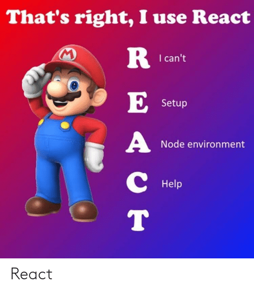 Help, Node, and Use: That's right, I use React  I can't  Setup  Node environment  Help React