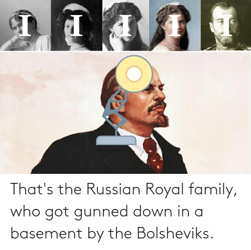 Royal family: That's the Russian Royal family, who got gunned down in a basement by the Bolsheviks.