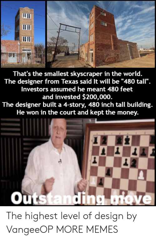 """bailey jay: That's the smallest skyscraper in the world.  The designer from Texas said It will be """"480 tall"""".  Investors assumed he meant 480 feet  and invested $200,000  The designer built a 4-story, 480 inch tall building.  He won in the court and kept the money.  outstandina iove The highest level of design by VangeeOP MORE MEMES"""