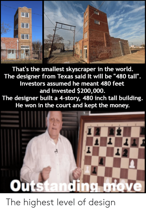 """bailey jay: That's the smallest skyscraper in the world.  The designer from Texas said It will be """"480 tall"""".  Investors assumed he meant 480 feet  and invested $200,000  The designer built a 4-story, 480 inch tall building.  He won in the court and kept the money.  outstandina iove The highest level of design"""